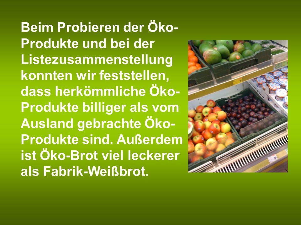 Beim Probieren der Öko-Produkte und bei der Listezusammenstellung konnten wir feststellen, dass herkömmliche Öko-Produkte billiger als vom Ausland gebrachte Öko-Produkte sind.