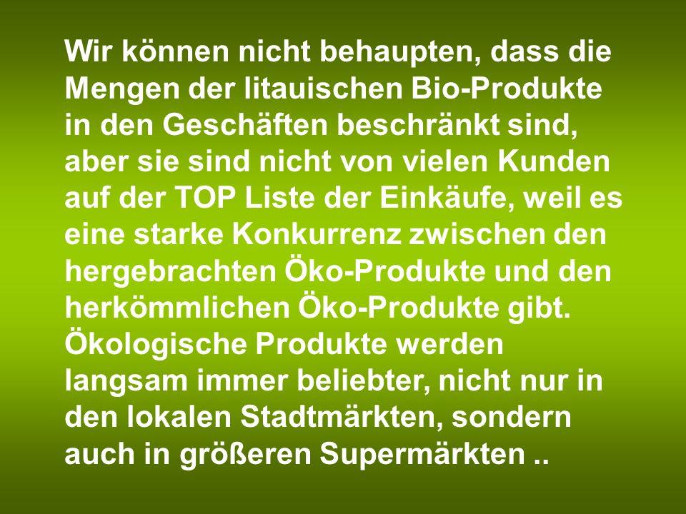 Wir können nicht behaupten, dass die Mengen der litauischen Bio-Produkte in den Geschäften beschränkt sind, aber sie sind nicht von vielen Kunden auf der TOP Liste der Einkäufe, weil es eine starke Konkurrenz zwischen den hergebrachten Öko-Produkte und den herkömmlichen Öko-Produkte gibt.