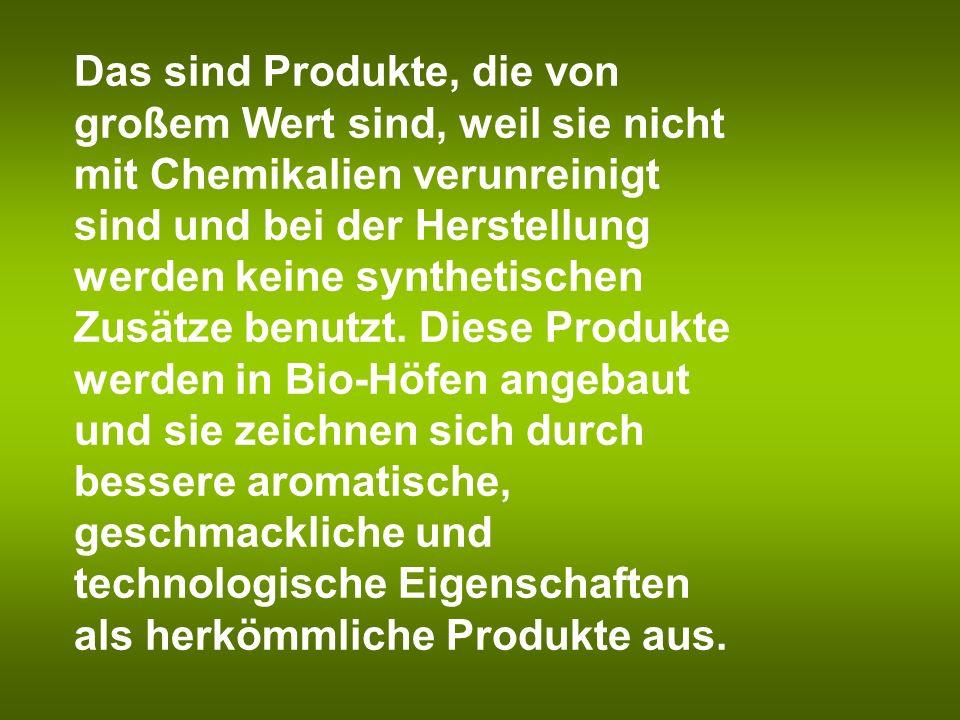 Das sind Produkte, die von großem Wert sind, weil sie nicht mit Chemikalien verunreinigt sind und bei der Herstellung werden keine synthetischen Zusätze benutzt.