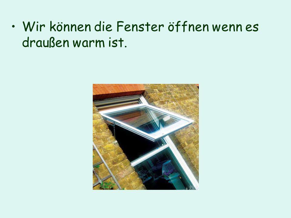 Wir können die Fenster öffnen wenn es draußen warm ist.