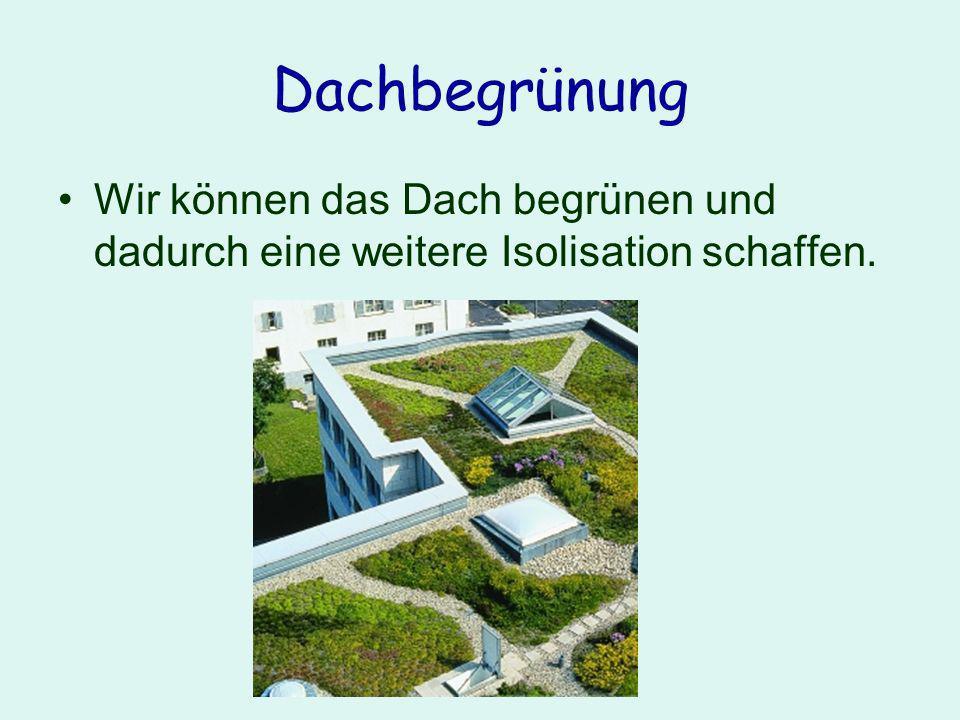 Dachbegrünung Wir können das Dach begrünen und dadurch eine weitere Isolisation schaffen.