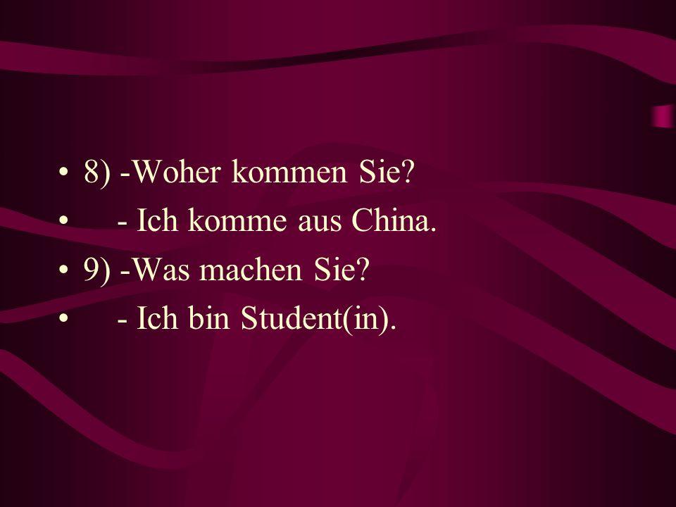 8) -Woher kommen Sie - Ich komme aus China. 9) -Was machen Sie - Ich bin Student(in).