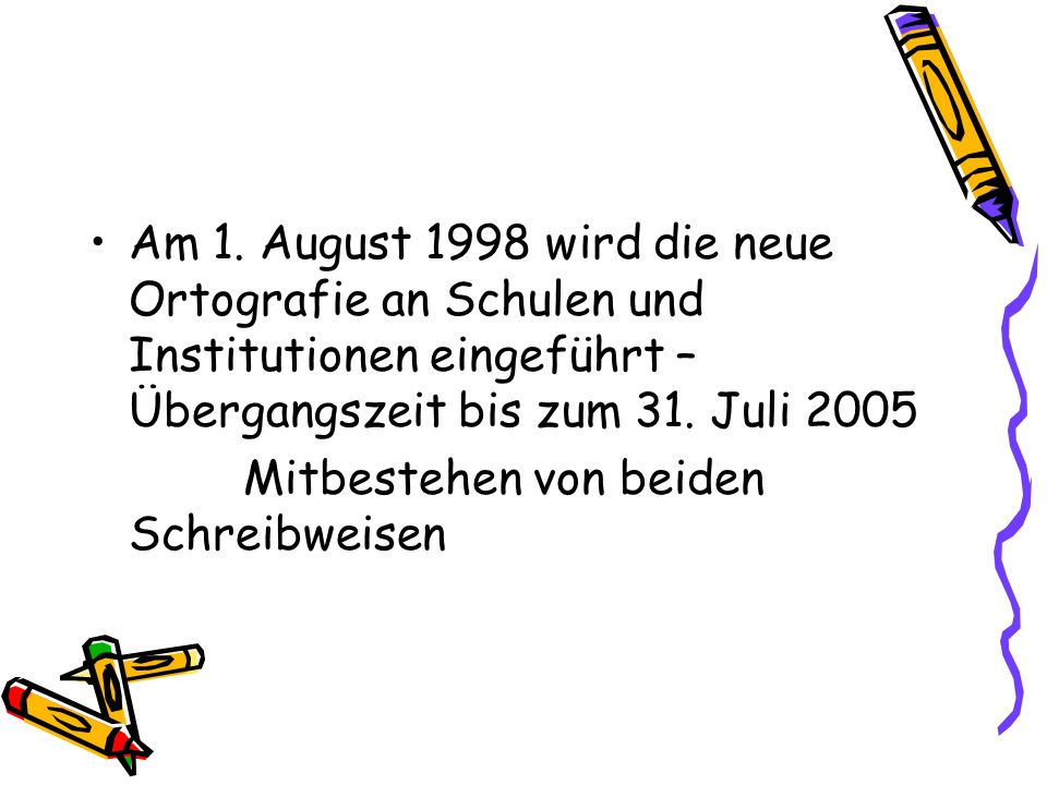 Am 1. August 1998 wird die neue Ortografie an Schulen und Institutionen eingeführt – Übergangszeit bis zum 31. Juli 2005