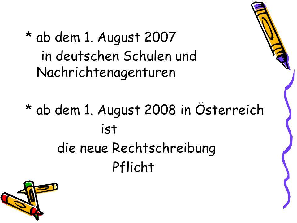* ab dem 1. August 2007 in deutschen Schulen und Nachrichtenagenturen. * ab dem 1. August 2008 in Österreich.