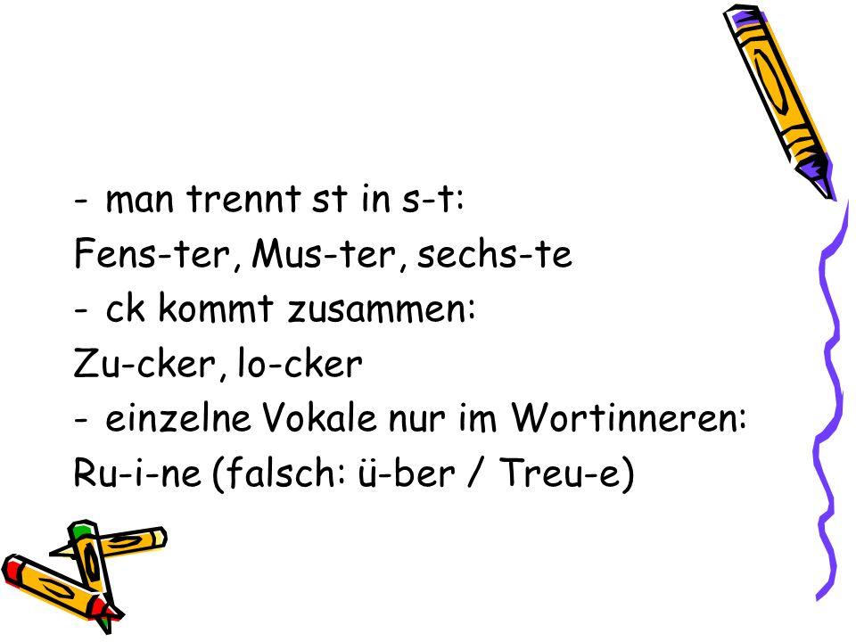 man trennt st in s-t: Fens-ter, Mus-ter, sechs-te. ck kommt zusammen: Zu-cker, lo-cker. einzelne Vokale nur im Wortinneren:
