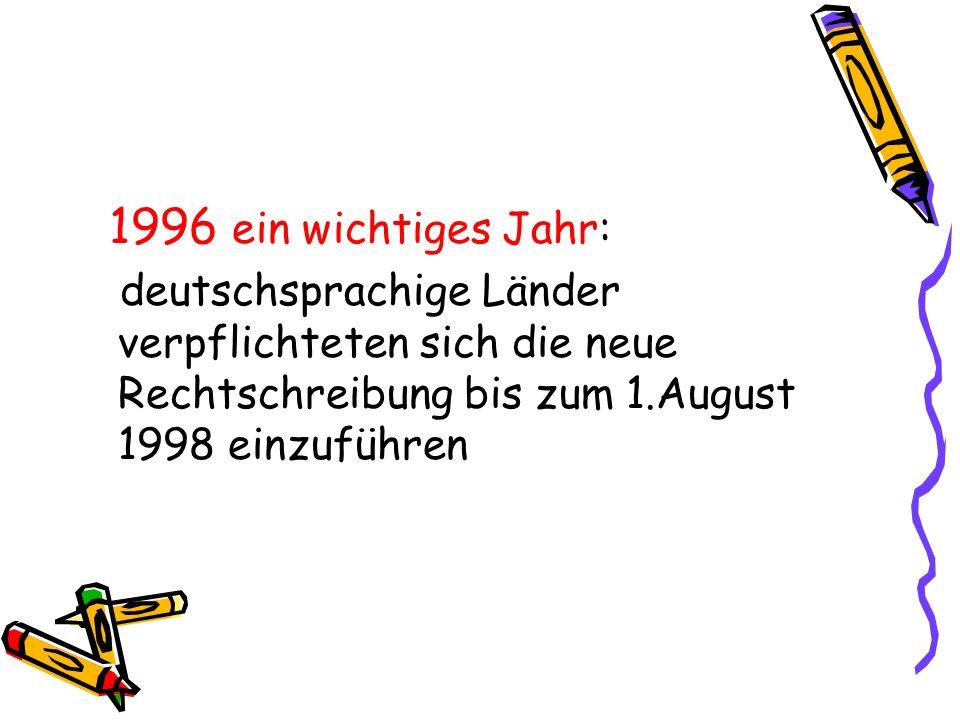 1996 ein wichtiges Jahr: deutschsprachige Länder verpflichteten sich die neue Rechtschreibung bis zum 1.August 1998 einzuführen.
