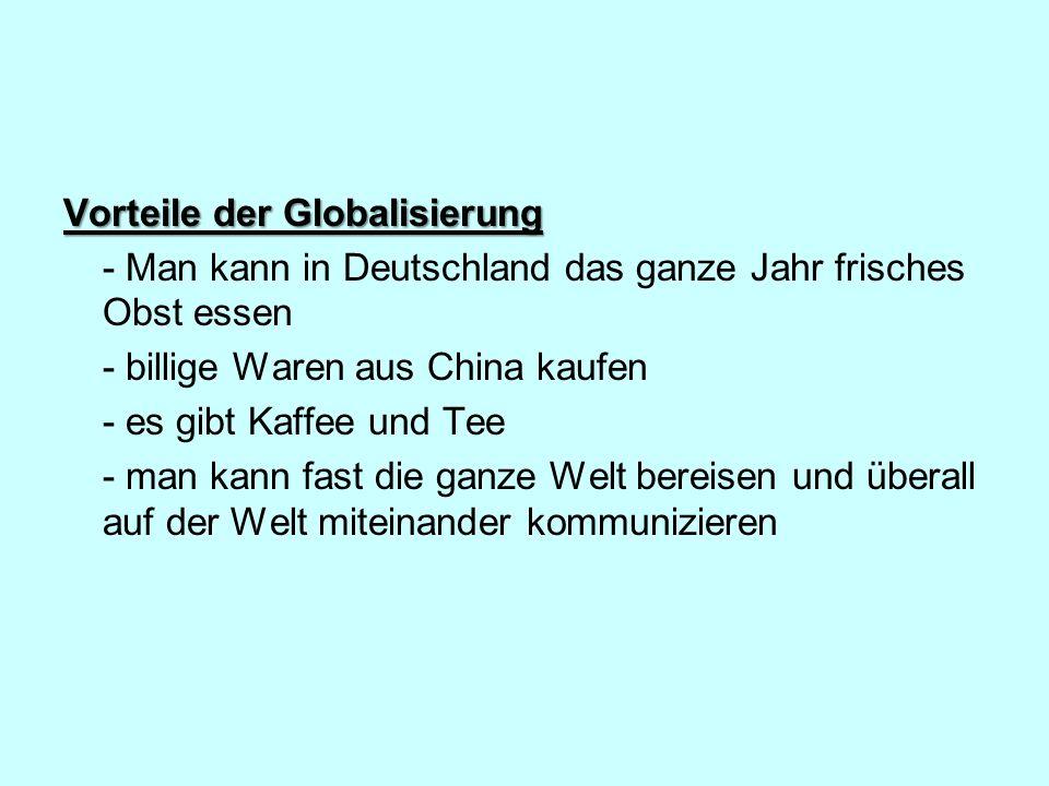 Vorteile der Globalisierung - Man kann in Deutschland das ganze Jahr frisches Obst essen - billige Waren aus China kaufen - es gibt Kaffee und Tee - man kann fast die ganze Welt bereisen und überall auf der Welt miteinander kommunizieren