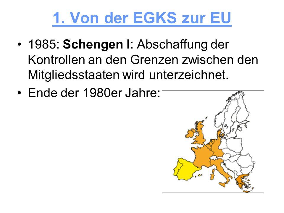1. Von der EGKS zur EU 1985: Schengen I: Abschaffung der Kontrollen an den Grenzen zwischen den Mitgliedsstaaten wird unterzeichnet.
