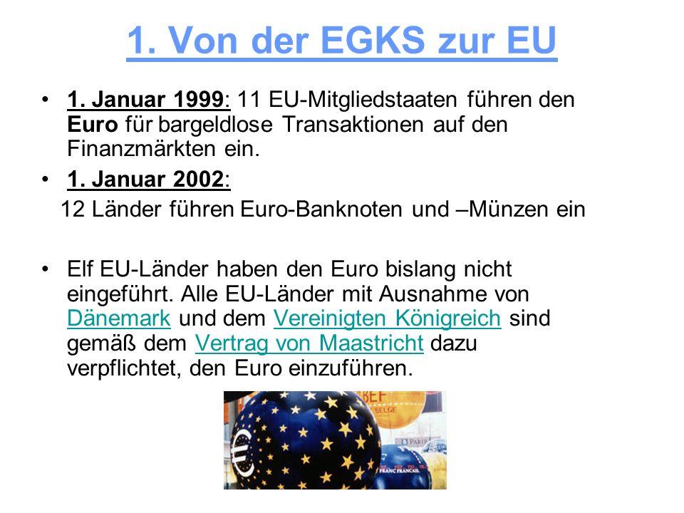 1. Von der EGKS zur EU 1. Januar 1999: 11 EU-Mitgliedstaaten führen den Euro für bargeldlose Transaktionen auf den Finanzmärkten ein.