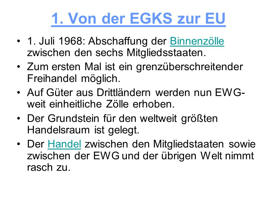 1. Von der EGKS zur EU 1. Juli 1968: Abschaffung der Binnenzölle zwischen den sechs Mitgliedsstaaten.