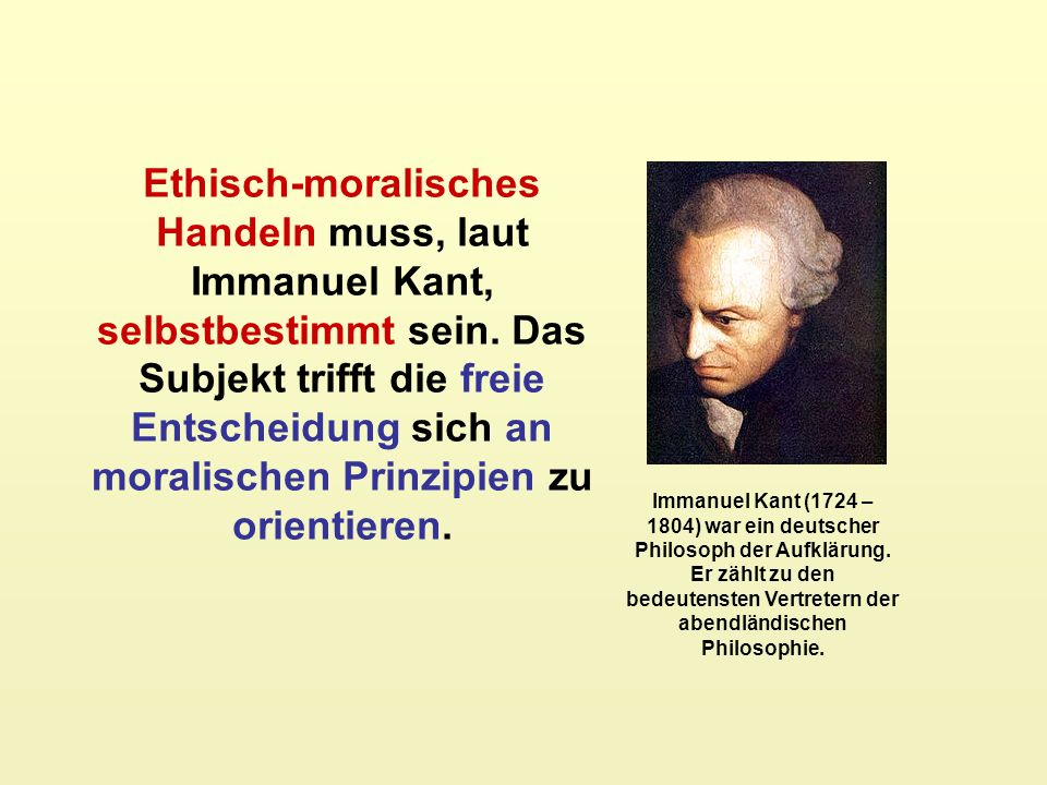 Ethisch-moralisches Handeln muss, laut Immanuel Kant, selbstbestimmt sein. Das Subjekt trifft die freie Entscheidung sich an moralischen Prinzipien zu orientieren.