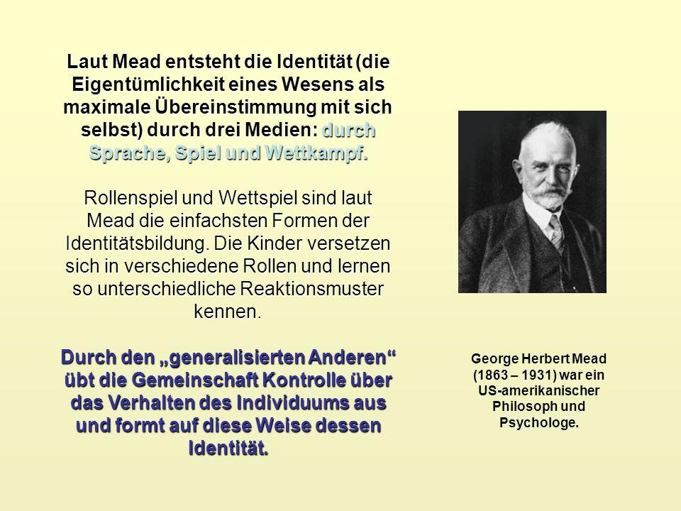 Laut Mead entsteht die Identität (die Eigentümlichkeit eines Wesens als maximale Übereinstimmung mit sich selbst) durch drei Medien: durch Sprache, Spiel und Wettkampf.