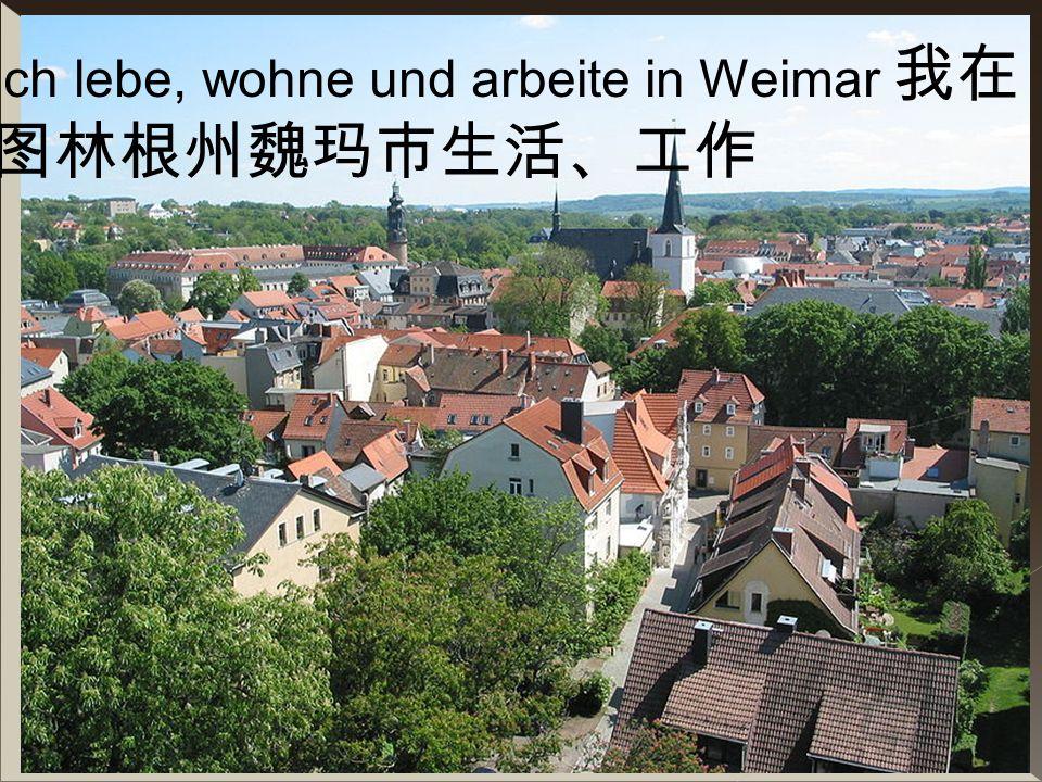 Ich lebe, wohne und arbeite in Weimar 我在图林根州魏玛市生活、工作