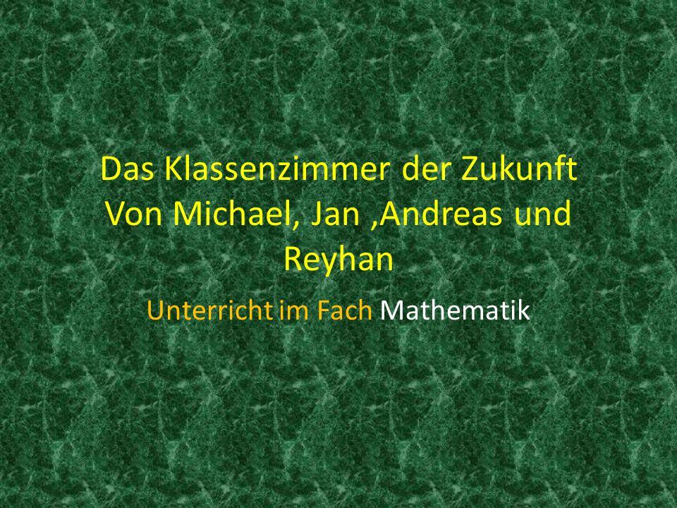 Das Klassenzimmer der Zukunft Von Michael, Jan ,Andreas und Reyhan