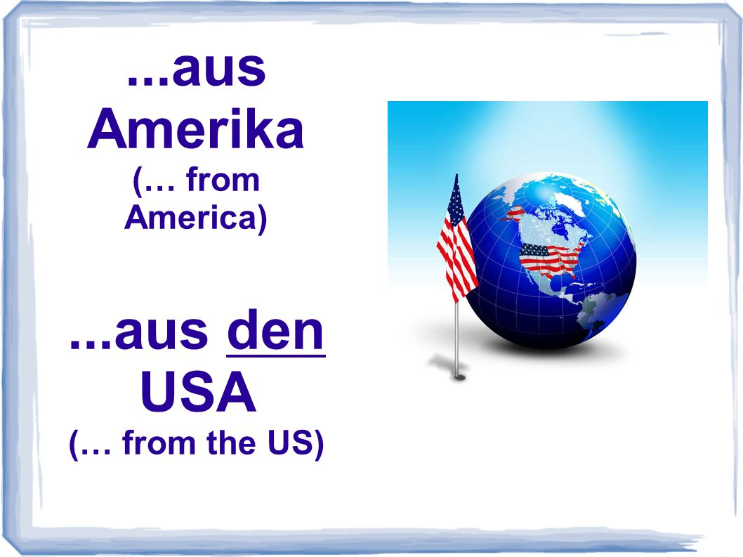 ...aus Amerika (… from America) ...aus den USA (… from the US)