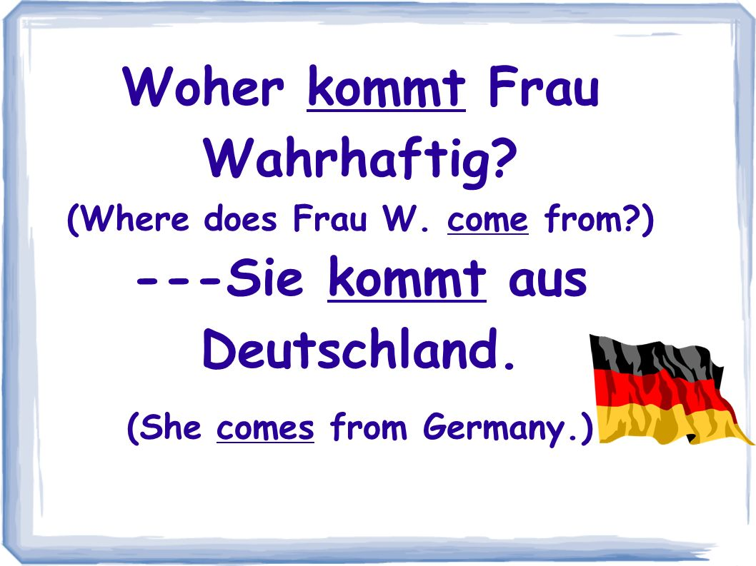 Woher kommt Frau Wahrhaftig. (Where does Frau W. come from