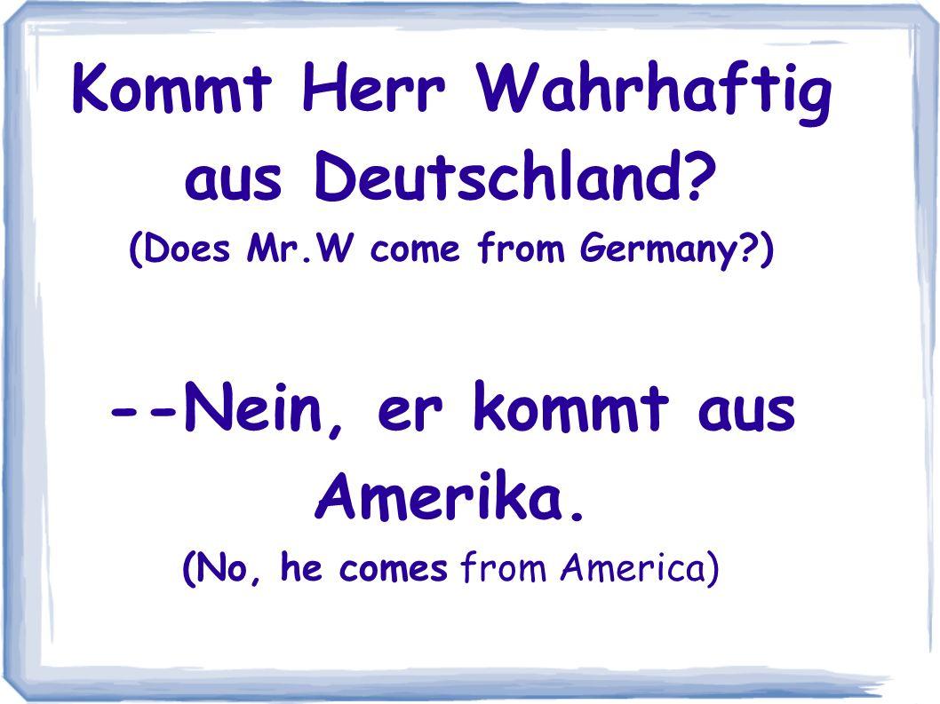 Kommt Herr Wahrhaftig aus Deutschland. (Does Mr. W come from Germany