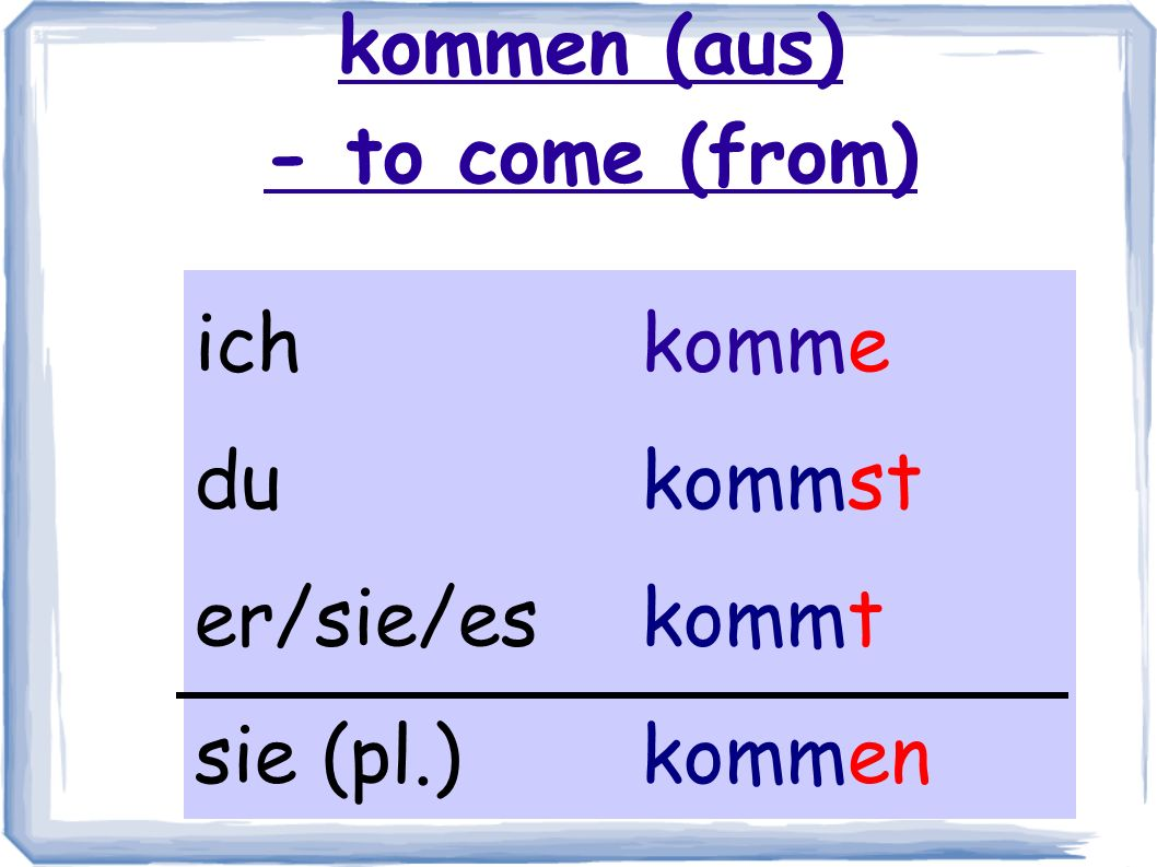 kommen (aus) - to come (from)