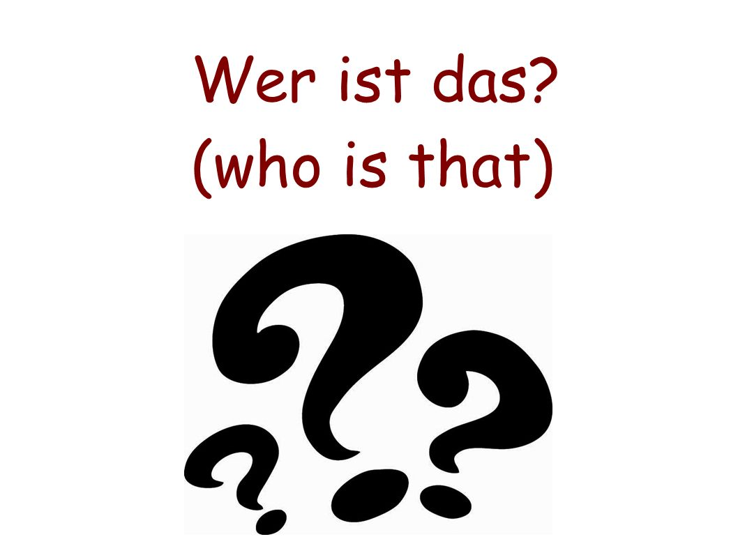 Wer ist das (who is that)