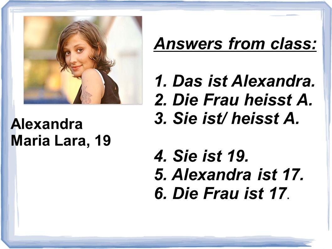 Answers from class: 1. Das ist Alexandra. 2. Die Frau heisst A.