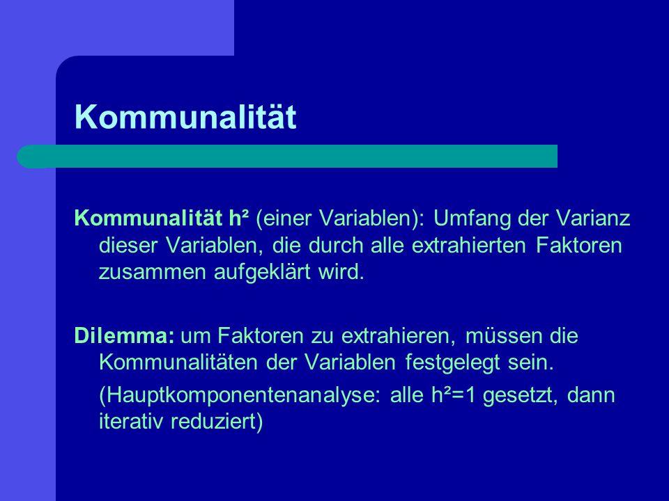 Kommunalität Kommunalität h² (einer Variablen): Umfang der Varianz dieser Variablen, die durch alle extrahierten Faktoren zusammen aufgeklärt wird.