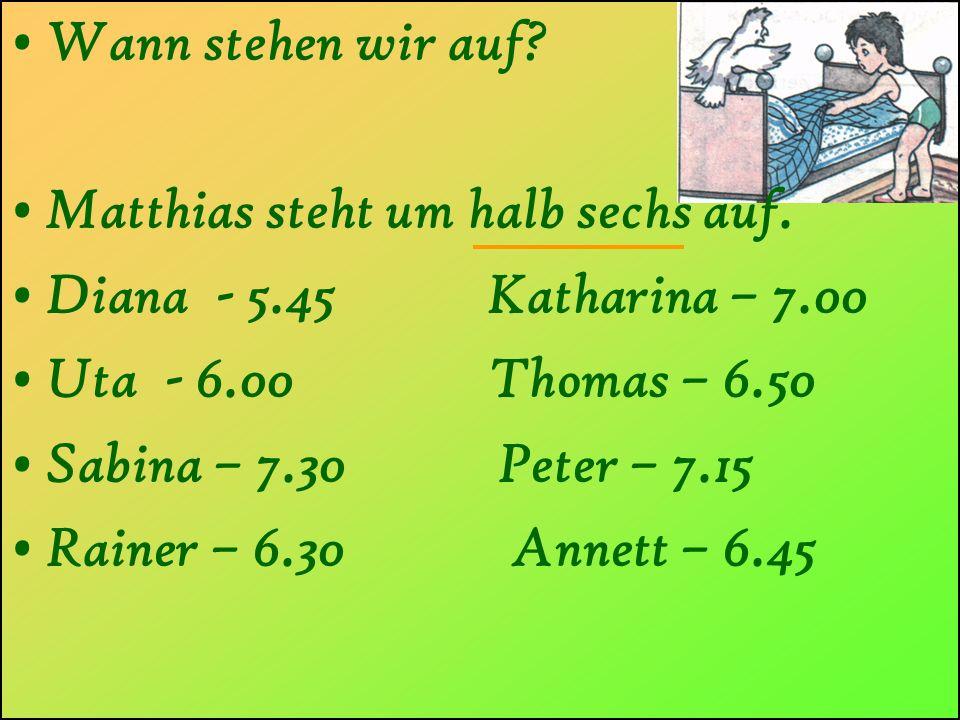 Wann stehen wir auf Matthias steht um halb sechs auf. Diana - 5.45 Katharina – 7.00. Uta - 6.00 Thomas – 6.50.