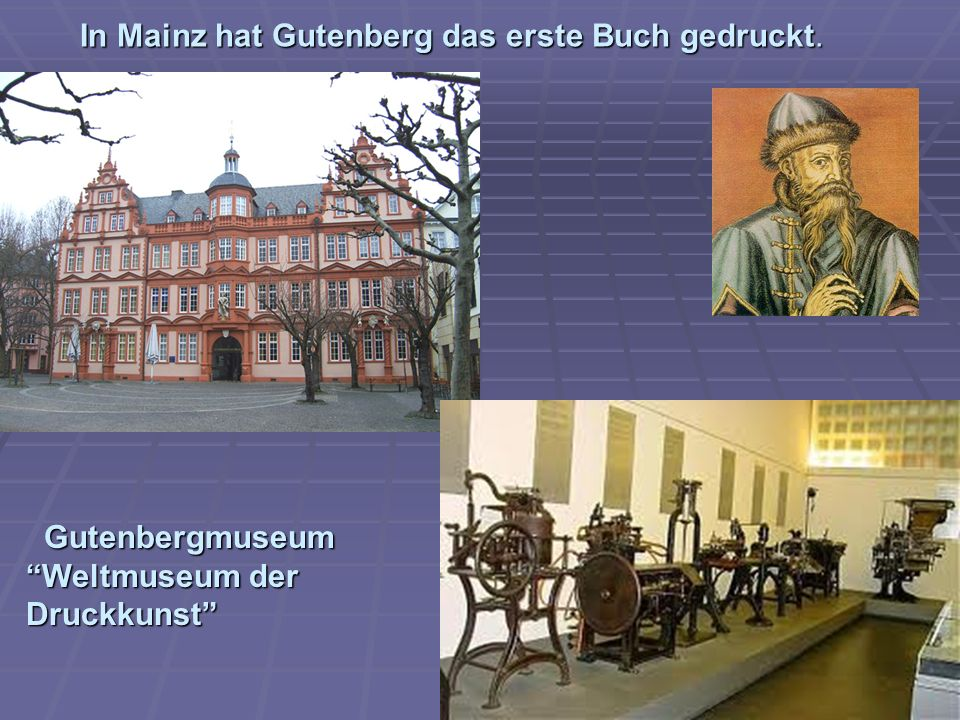 In Mainz hat Gutenberg das erste Buch gedruckt.