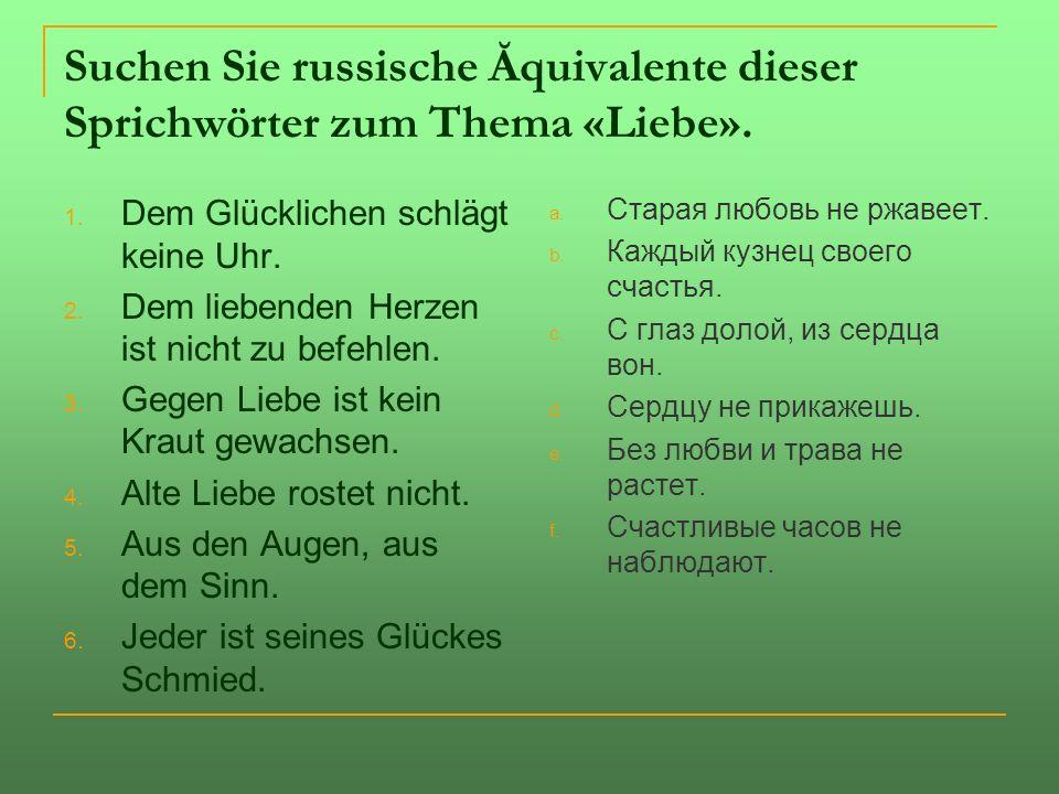 Suchen Sie russische Ăquivalente dieser Sprichwörter zum Thema «Liebe».
