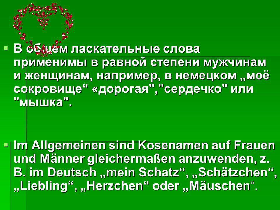 """В общем ласкательные слова применимы в равной степени мужчинам и женщинам, например, в немецком """"моё сокровище «дорогая , сердечко или мышка ."""