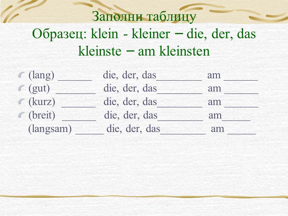 Заполни таблицу Образец: klein - kleiner – die, der, das kleinste – am kleinsten