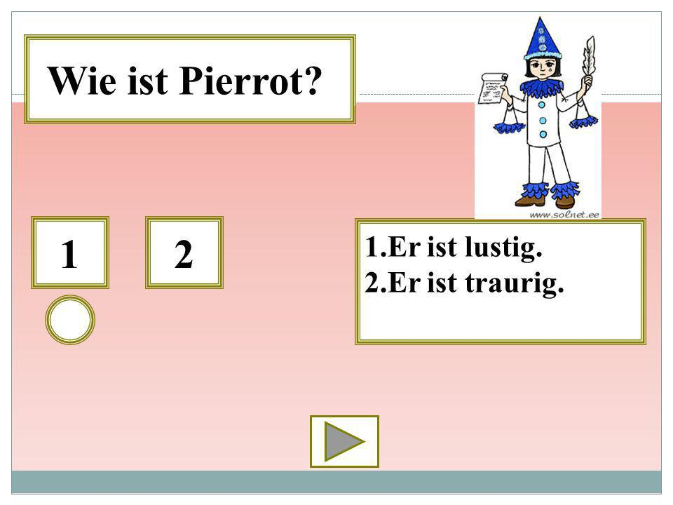 Wie ist Pierrot 1 2 1.Er ist lustig. 2.Er ist traurig.