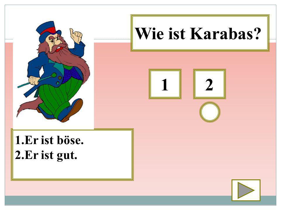 Wie ist Karabas 1 2 1.Er ist böse. 2.Er ist gut.