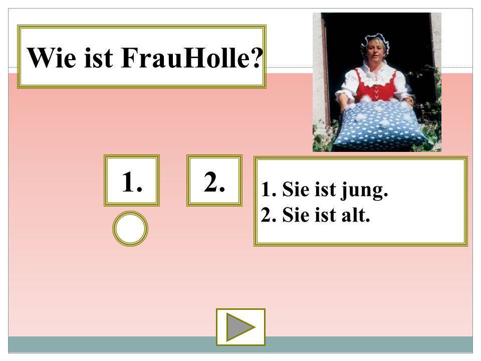 Wie ist FrauHolle 1. 2. 1. Sie ist jung. 2. Sie ist alt.