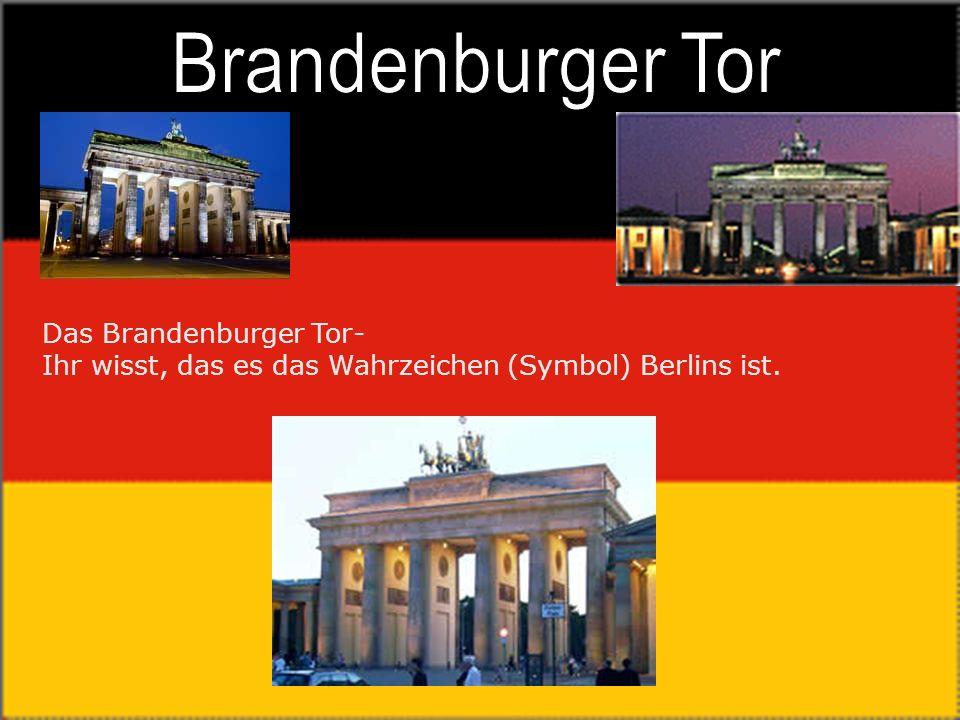 Brandenburger Tor Das Brandenburger Tor- Ihr wisst, das es das Wahrzeichen (Symbol) Berlins ist.