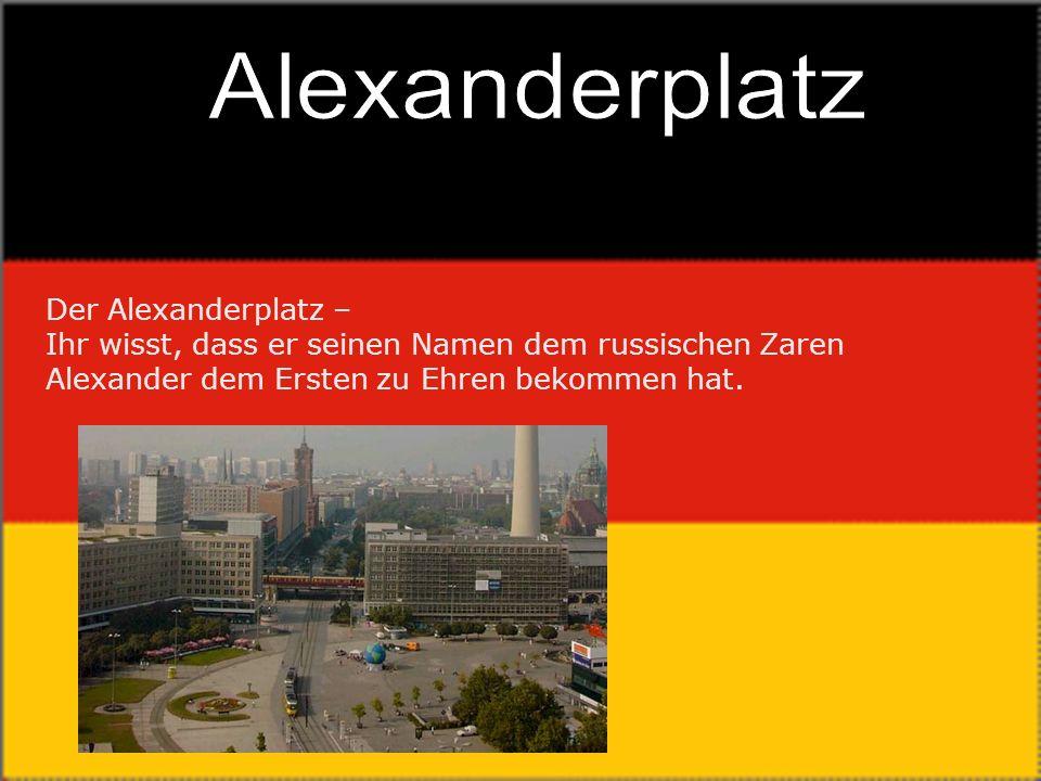 Alexanderplatz Der Alexanderplatz – Ihr wisst, dass er seinen Namen dem russischen Zaren Alexander dem Ersten zu Ehren bekommen hat.