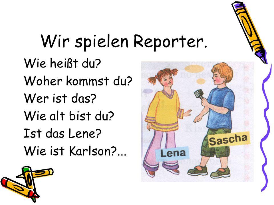 Wir spielen Reporter. Wie heißt du Woher kommst du Wer ist das