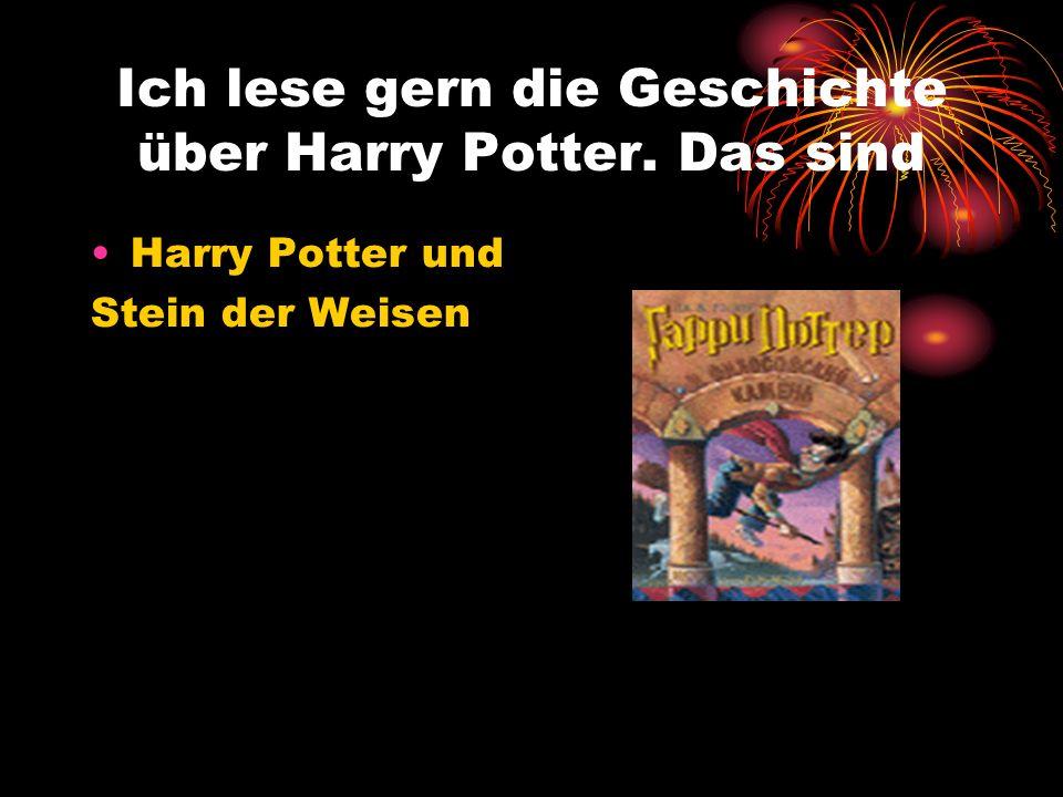 Ich lese gern die Geschichte über Harry Potter. Das sind