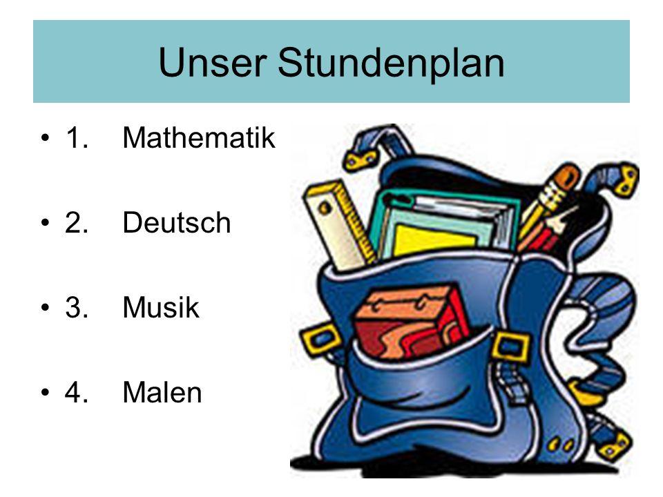 Unser Stundenplan 1. Mathematik 2. Deutsch 3. Musik 4. Malen