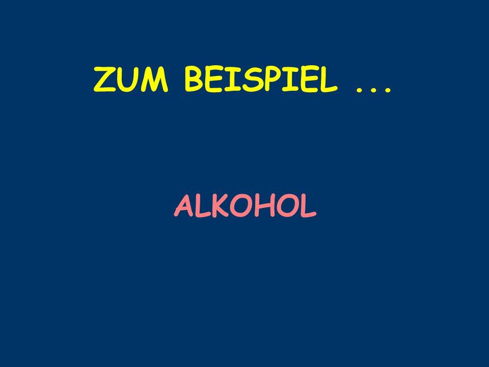 ZUM BEISPIEL ... ALKOHOL