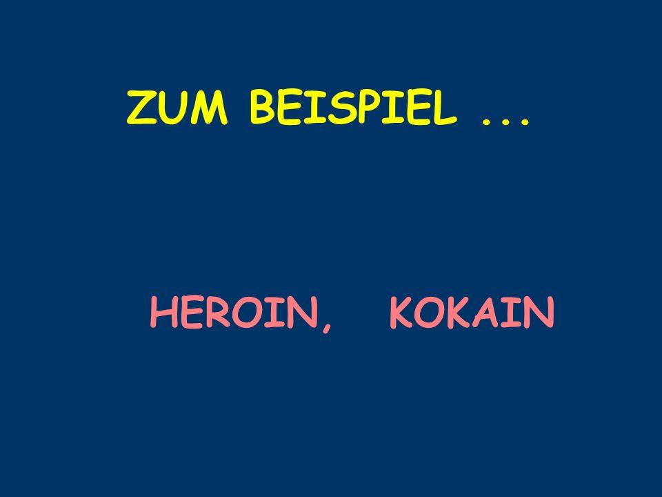 ZUM BEISPIEL ... HEROIN, KOKAIN
