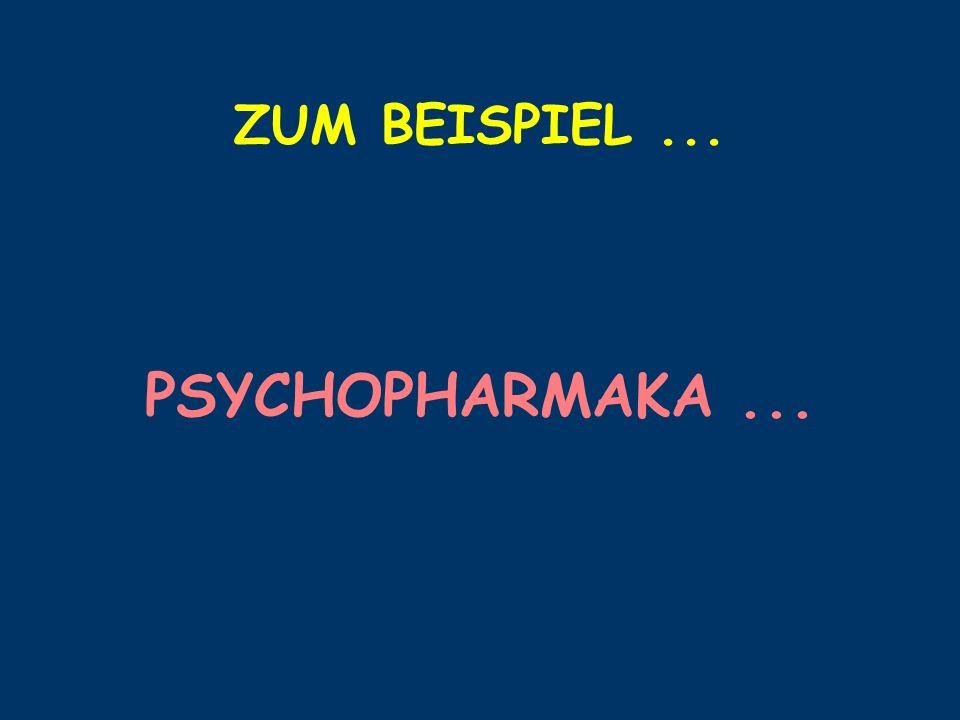ZUM BEISPIEL ... PSYCHOPHARMAKA ...