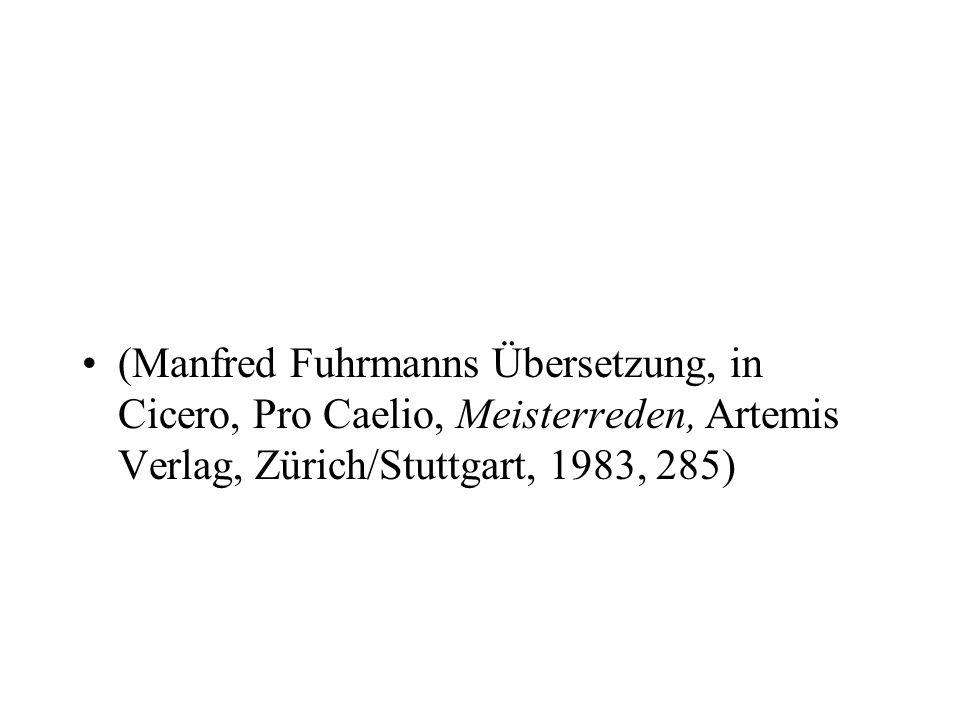 (Manfred Fuhrmanns Übersetzung, in Cicero, Pro Caelio, Meisterreden, Artemis Verlag, Zürich/Stuttgart, 1983, 285)