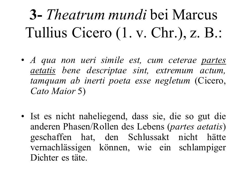 3- Theatrum mundi bei Marcus Tullius Cicero (1. v. Chr.), z. B.: