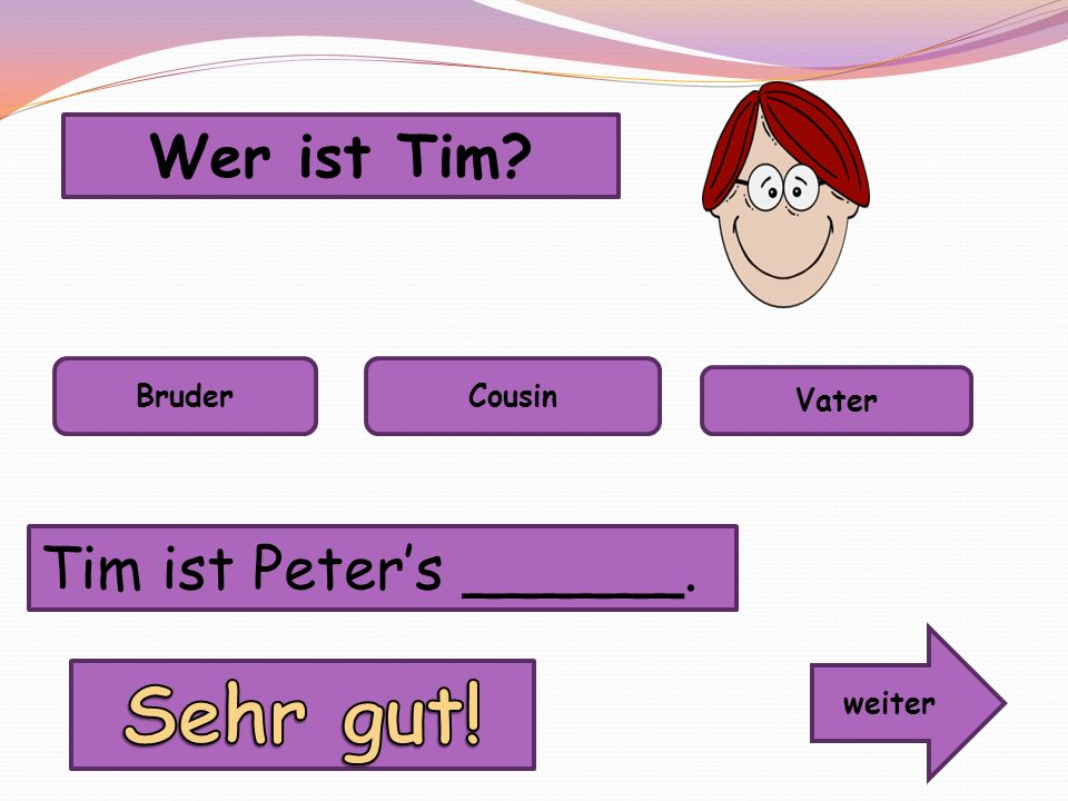 Sehr gut! Wer ist Tim Tim ist Peter's ______. Bruder Cousin Vater