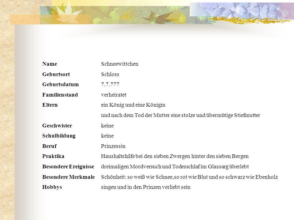 Name Schneewittchen Geburtsort Schloss. Geburtsdatum 7.7.777 Familienstand verheiratet. Eltern ein König und eine Königin.