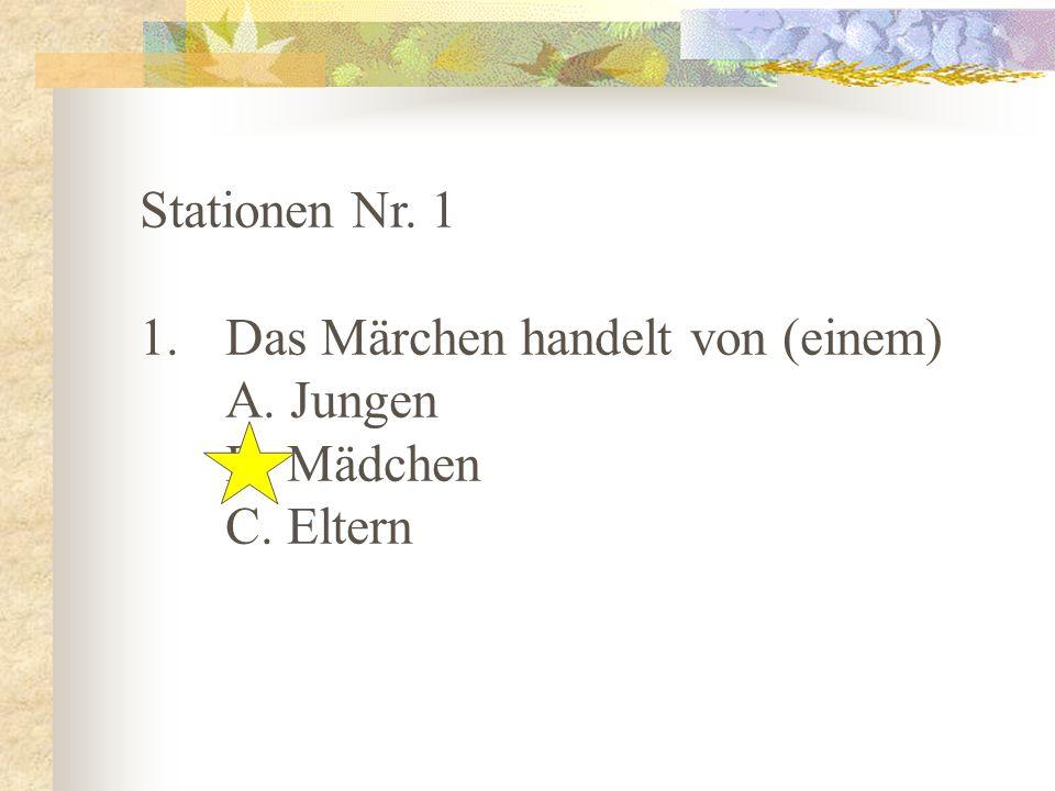 Stationen Nr. 1 1. Das Märchen handelt von (einem) A. Jungen B. Mädchen C. Eltern