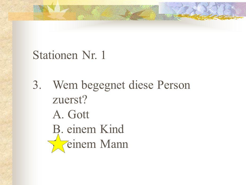 Stationen Nr. 1 Wem begegnet diese Person zuerst A. Gott B. einem Kind C. einem Mann