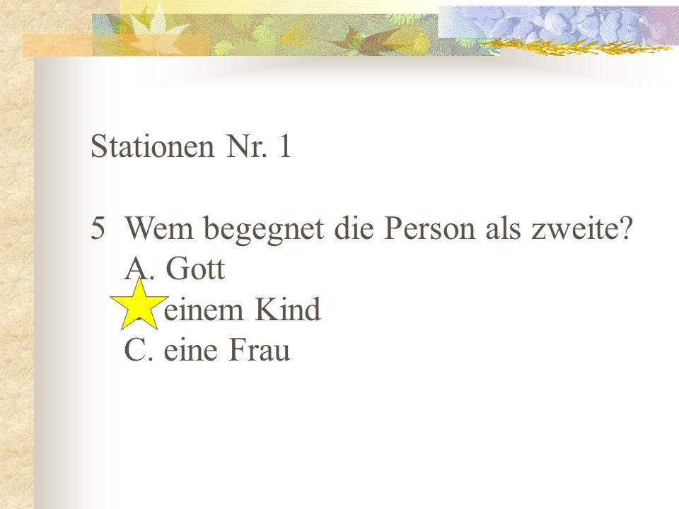 Stationen Nr. 1 5 Wem begegnet die Person als zweite A. Gott B. einem Kind C. eine Frau