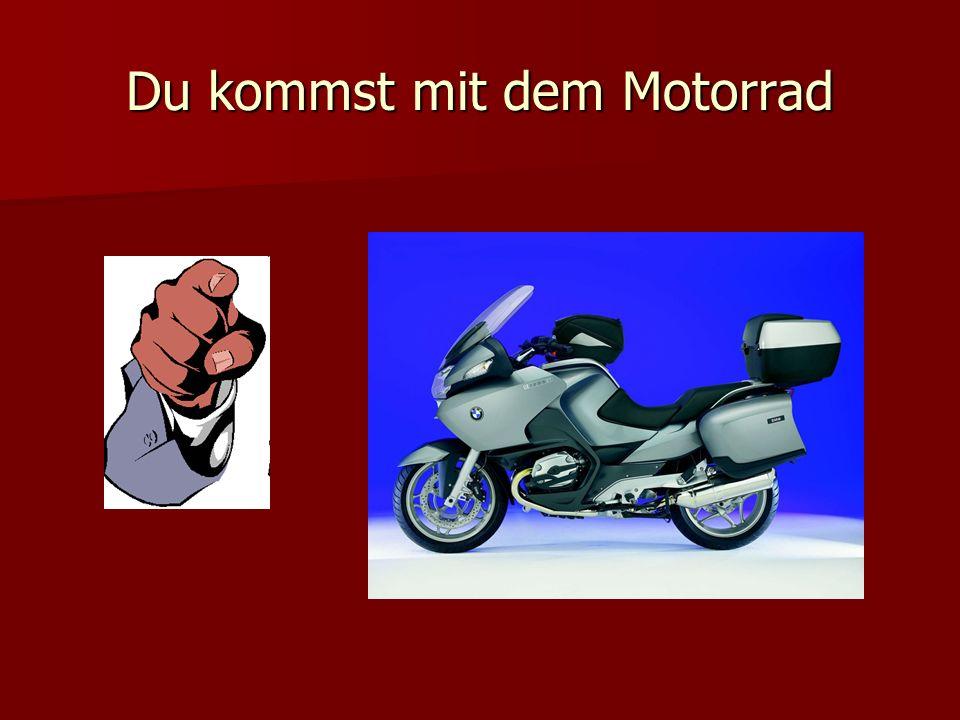 Du kommst mit dem Motorrad