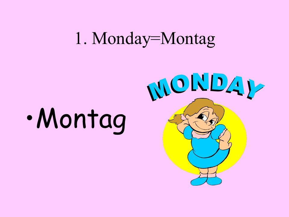 1. Monday=Montag Montag